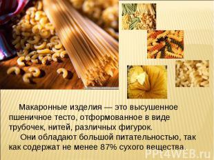 Макаронные изделия — это высушенное пшеничное тесто, отформованное в виде трубоч