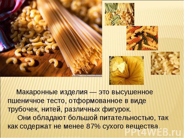 Макаронные изделия — это высушенное пшеничное тесто, отформованное в виде трубочек, нитей, различных фигурок. Они обладают большой питательностью, так как содержат не менее 87% сухого вещества.