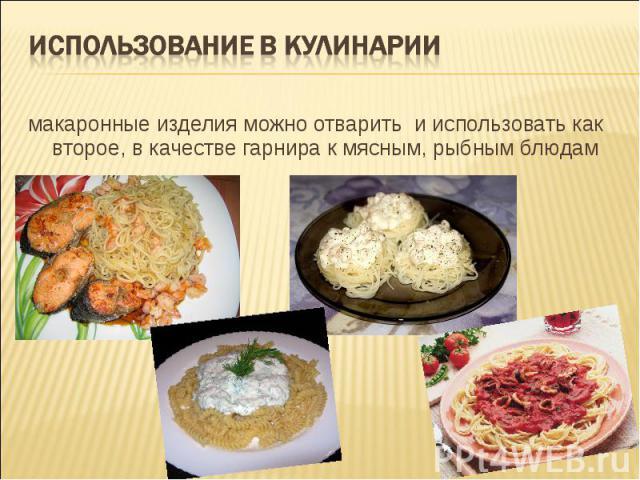 использование в кулинарии макаронные изделия можно отварить и использовать как второе, в качестве гарнира к мясным, рыбным блюдам