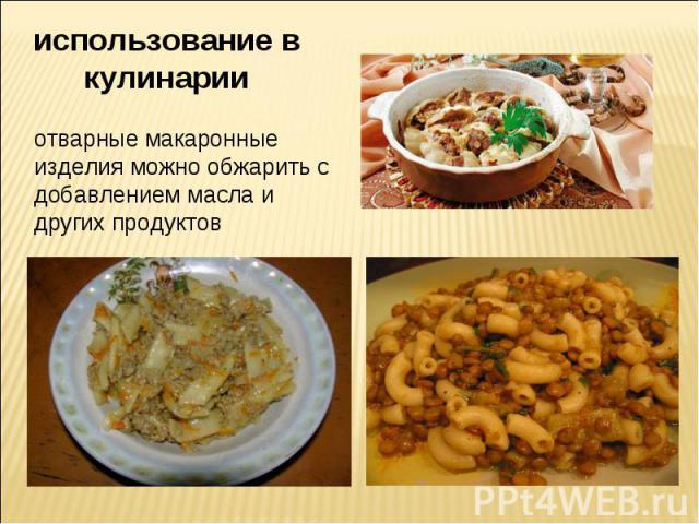 использование в кулинарии отварные макаронные изделия можно обжарить с добавлением масла и других продуктов
