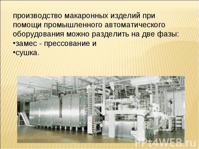 производство макаронных изделий при помощи промышленного автоматического оборудования можно разделить на две фазы: замес - прессование и сушка.