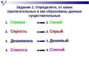 Задание 1. Определите, от каких прилагательных и как образованы данные существит