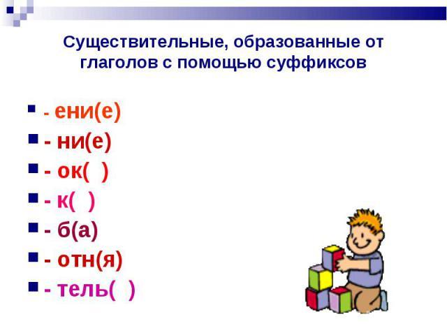 Существительные, образованные от глаголов с помощью суффиксов - ени(е)- ни(е)- ок( )- к( )- б(а)- отн(я)- тель( )
