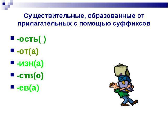 Существительные, образованные от прилагательных с помощью суффиксов -ость( )-от(а)-изн(а)-ств(о)-ев(а)