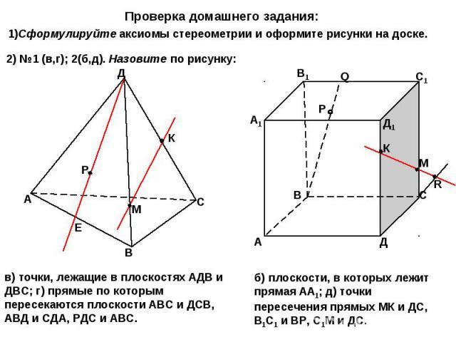 Проверка домашнего задания: 1)Сформулируйте аксиомы стереометрии и оформите рисунки на доске. 2) №1 (в,г); 2(б,д). Назовите по рисунку: в) точки, лежащие в плоскостях АДВ и ДВС; г) прямые по которым пересекаются плоскости АВС и ДСВ, АВД и СДА, РДС и…
