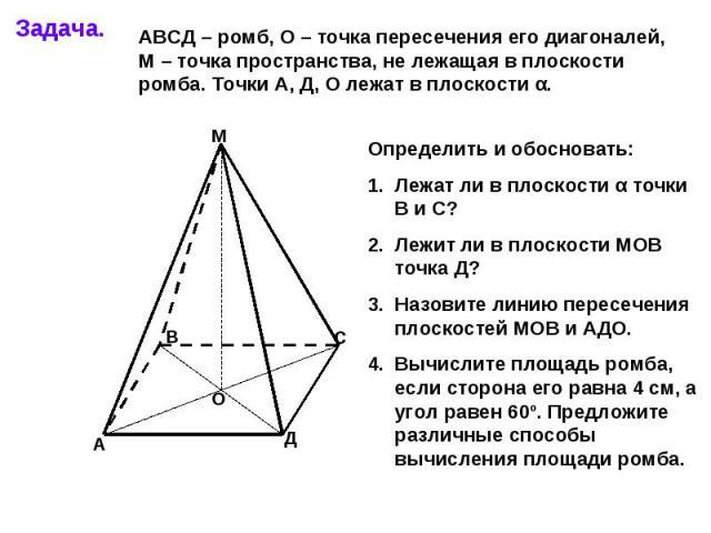АВСД – ромб, О – точка пересечения его диагоналей, М – точка пространства, не лежащая в плоскости ромба. Точки А, Д, О лежат в плоскости α. Определить и обосновать:Лежат ли в плоскости α точки В и С?Лежит ли в плоскости МОВ точка Д?Назовите линию пе…