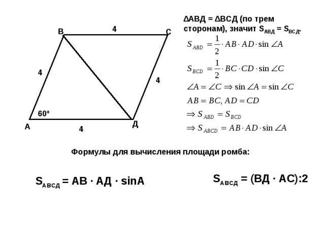 ∆АВД = ∆ВСД (по трем сторонам), значит SАВД = SВСД. Формулы для вычисления площади ромба: SАВСД = АВ · АД · sinA SАВСД = (ВД · АС):2