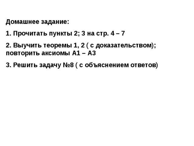 Домашнее задание:1. Прочитать пункты 2; 3 на стр. 4 – 72. Выучить теоремы 1, 2 ( с доказательством); повторить аксиомы А1 – А33. Решить задачу №8 ( с объяснением ответов)