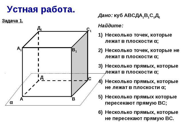 Устная работа. Дано: куб АВСДА1В1С1Д1Найдите:Несколько точек, которые лежат в плоскости α;Несколько точек, которые не лежат в плоскости α;Несколько прямых, которые лежат в плоскости α;Несколько прямых, которые не лежат в плоскости α;Несколько прямых…