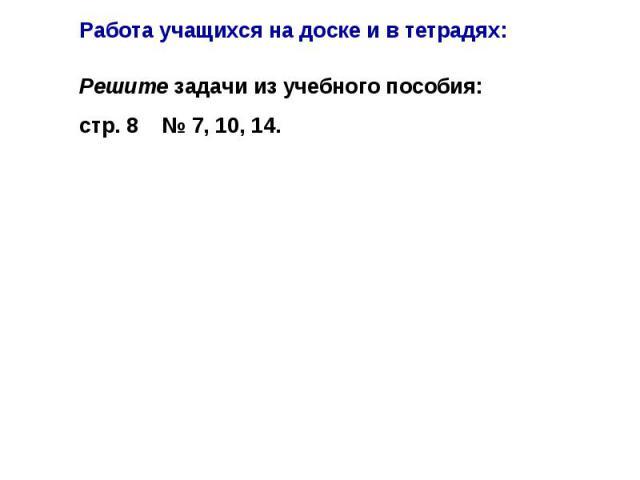 Работа учащихся на доске и в тетрадях: Решите задачи из учебного пособия: стр. 8 № 7, 10, 14.