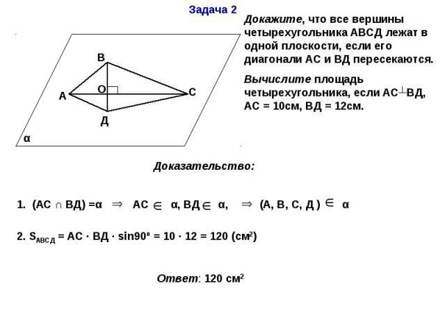 Докажите, что все вершины четырехугольника АВСД лежат в одной плоскости, если его диагонали АС и ВД пересекаются.Вычислите площадь четырехугольника, если АС┴ВД, АС = 10см, ВД = 12см. Доказательство: 1. (АС ∩ ВД) =α АС α, ВД α, (А, В, С, Д ) α 2. SАВ…