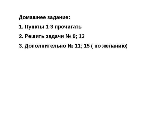 Домашнее задание:Пункты 1-3 прочитатьРешить задачи № 9; 13Дополнительно № 11; 15 ( по желанию)
