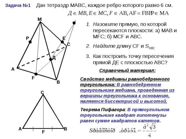 Дан тетраэдр МАВС, каждое ребро которого равно 6 см. Назовите прямую, по которой пересекаются плоскости: а) МАВ и МFС; б) МСF и АВС.Найдите длину СF и SАВС Как построить точку пересечения прямой ДЕ с плоскостью АВС? Справочный материал:Свойство меди…