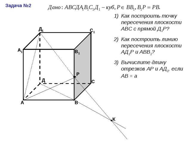 Как построить точку пересечения плоскости АВС с прямой Д1Р?Как построить линию пересечения плоскости АД1Р и АВВ1?Вычислите длину отрезков АР и АД1, если АВ = а