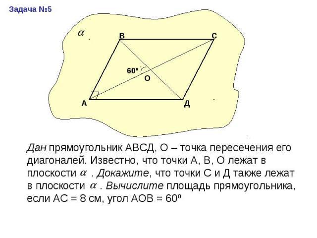 Дан прямоугольник АВСД, О – точка пересечения его диагоналей. Известно, что точки А, В, О лежат в плоскости . Докажите, что точки С и Д также лежат в плоскости . Вычислите площадь прямоугольника, если АС = 8 см, угол АОВ = 60º
