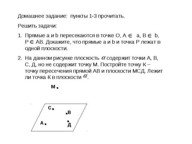 Домашнее задание: пункты 1-3 прочитать.Решить задачи:Прямые а и b пересекаются в точке О, А а, В b, Р АВ. Докажите, что прямые а и b и точка Р лежат в одной плоскости.На данном рисунке плоскость содержит точки А, В, С, Д, но не содержит точку М. Пос…