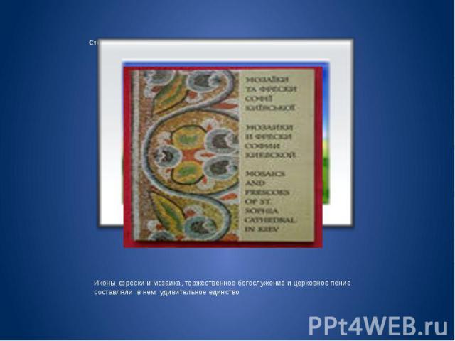 Стены храмов расписывались фресками, переливались разноцветной мозаикой Иконы, фрески и мозаика, торжественное богослужение и церковное пение составляли в нем удивительное единство