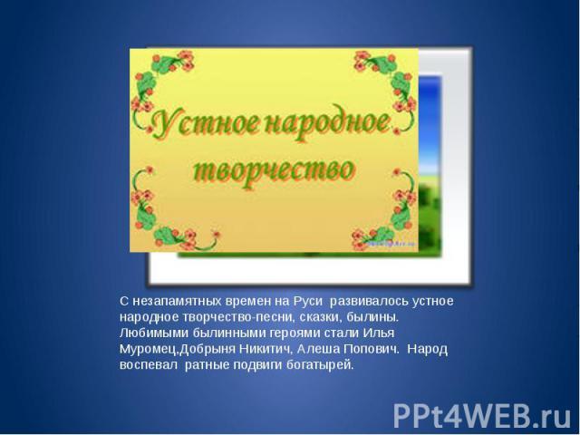 С незапамятных времен на Руси развивалось устное народное творчество-песни, сказки, былины. Любимыми былинными героями стали Илья Муромец,Добрыня Никитич, Алеша Попович. Народ воспевал ратные подвиги богатырей.