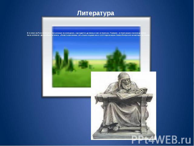 В 11 веке на Руси появились письменные произведения, зарождается древнерусская литература. Первыми литературными произведениями были летописи Древнейшая летопись «Повесть временных лет» была создана около 1113 года монахом Киево-Печерского монастыря…