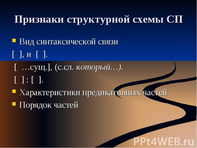 Признаки структурной схемы СП Вид синтаксической связи[ ], и [ ]. [ …сущ.], (с.сл. который…). [ ] : [ ].Характеристики предикативных частейПорядок частей