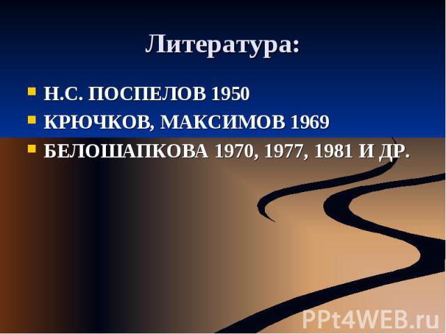 Литература: Н.С. ПОСПЕЛОВ 1950КРЮЧКОВ, МАКСИМОВ 1969БЕЛОШАПКОВА 1970, 1977, 1981 И ДР.