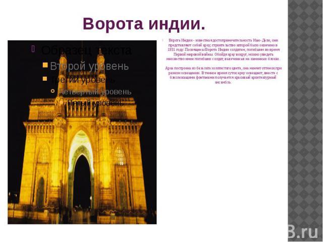 Ворота индии. Ворота Индии - известная достопримечательность Нью-Дели, они представляют собой арку, строительство которой было окончено в 1931 году. Посвящены Ворота Индии солдатам, погибшим во время Первой мировой войны. Обойдя арку вокруг, можно у…