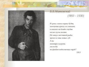 В.В.Маяковский (!893 – 1930)Я сразу смазал карту будня,плеснувши краску из стака