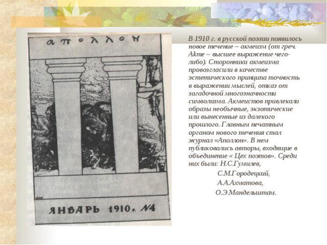 В 1910 г. в русской поэзии появилось новое течение – акмеизм (от греч. Akme – высшее выражение чего-либо). Сторонники акмеизма провозгласили в качестве эстетического принципа точность в выражении мыслей, отказ от загадочной многозначности символизма…