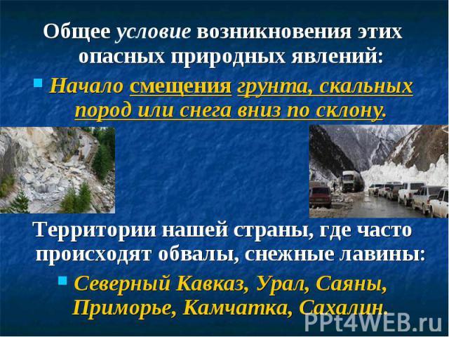 Общее условие возникновения этих опасных природных явлений:Начало смещения грунта, скальных пород или снега вниз по склону.Территории нашей страны, где часто происходят обвалы, снежные лавины:Северный Кавказ, Урал, Саяны, Приморье, Камчатка, Сахалин.
