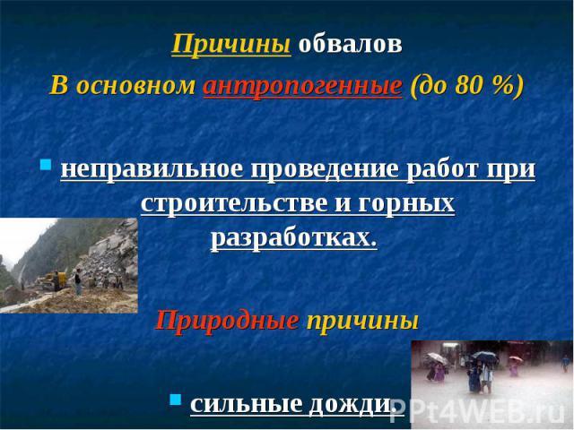 Причины обваловВ основном антропогенные (до 80 %)неправильное проведение работ при строительстве и горных разработках. Природные причинысильные дожди.