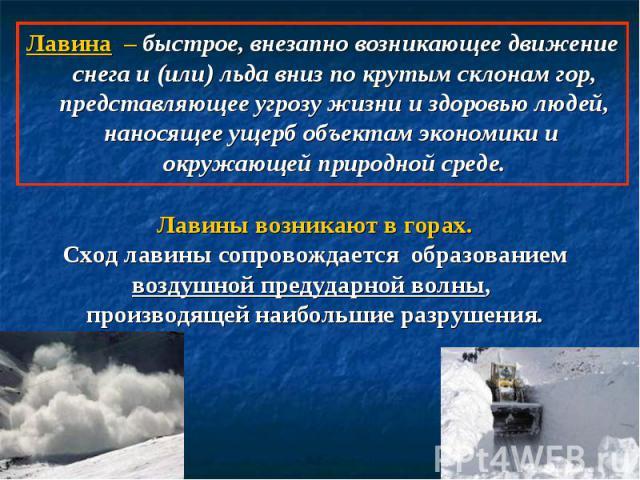 Лавина – быстрое, внезапно возникающее движение снега и (или) льда вниз по крутым склонам гор, представляющее угрозу жизни и здоровью людей, наносящее ущерб объектам экономики и окружающей природной среде. Лавины возникают в горах.Сход лавины сопров…