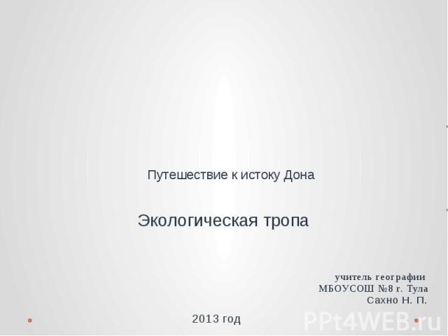 Путешествие к истоку Дона. Экологическая тропа учитель географии МБОУСОШ №8 г. ТулаСахно Н. П.