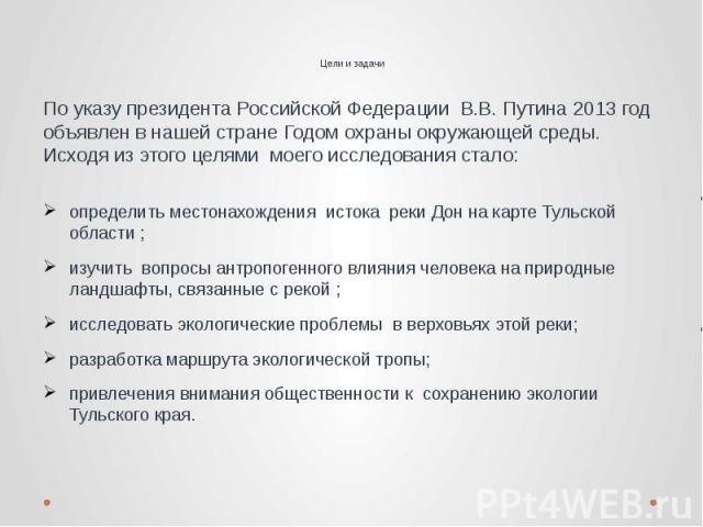 Цели и задачи По указу президента Российской Федерации В.В. Путина 2013 год объявлен в нашей стране Годом охраны окружающей среды. Исходя из этого целями моего исследования стало: определить местонахождения истока реки Дон на карте Тульской области …