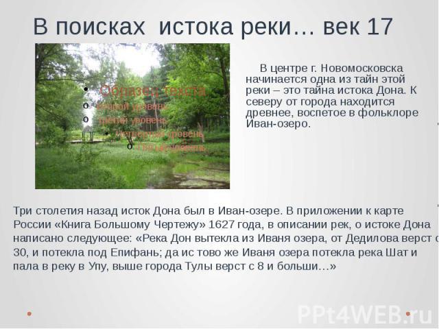 В поисках истока реки… век 17 В центре г. Новомосковска начинается одна из тайн этой реки – это тайна истока Дона. К северу от города находится древнее, воспетое в фольклоре Иван-озеро. Три столетия назад исток Дона был в Иван-озере. В приложении к …