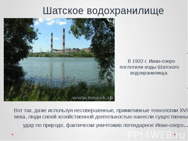 Шатское водохранилище В 1932 г. Иван-озеро поглотили воды Шатского водохранилища. Вот так, даже используя несовершенные, примитивные технологии XVIII века, люди своей хозяйственной деятельностью нанесли существенный удар по природе, фактически уничт…