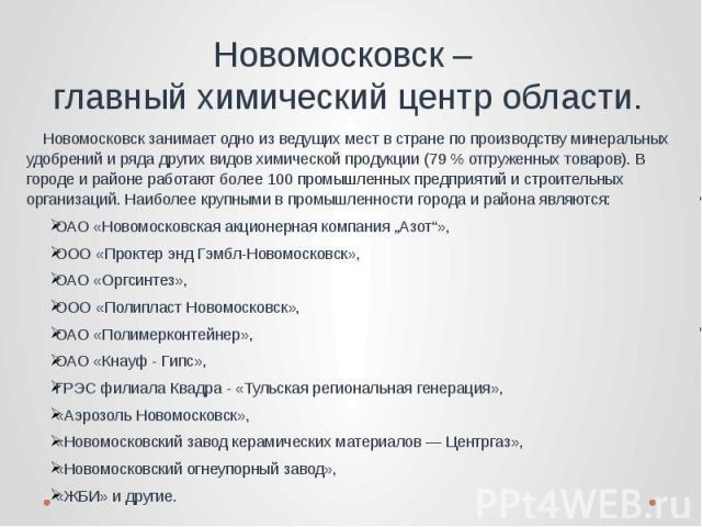 Новомосковск – главный химический центр области. Новомосковск занимает одно из ведущих мест в стране по производству минеральных удобрений и ряда других видов химической продукции (79% отгруженных товаров). В городе и районе работают более 100 пром…