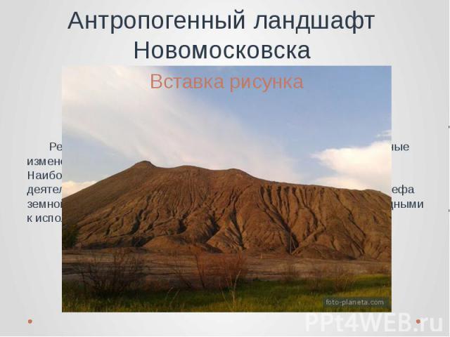 Антропогенный ландшафт Новомосковска Рельеф Новомосковского района также претерпел значительные изменения в результате хозяйственной деятельности человека. Наиболее заметное влияние оказала горнопромышленная деятельность, которая привела к значитель…