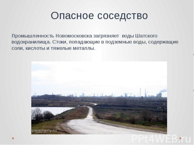 Опасное соседство Промышленность Новомосковска загрязняет воды Шатского водохранилища. Стоки, попадающие в подземные воды, содержащие соли, кислоты и тяжелые металлы.