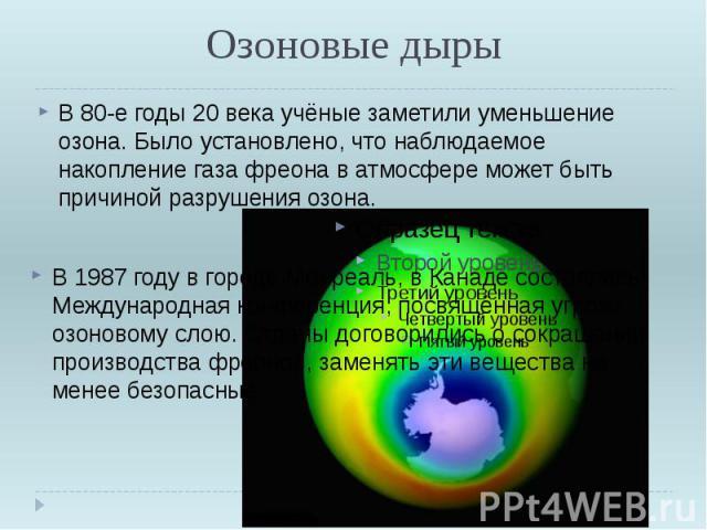 Озоновые дыры В 80-е годы 20 века учёные заметили уменьшение озона. Было установлено, что наблюдаемое накопление газа фреона в атмосфере может быть причиной разрушения озона. В 1987 году в городе Монреаль, в Канаде состоялась Международная конференц…