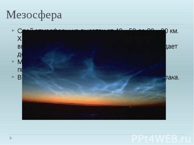 Мезосфера Слой атмосферы на высотах от 40—50 до 80—90 км. Характеризуется повышением температуры с высотой; На высоте около 60 км температура падает до −70°,что связано с излучением озона.Метеоры начинают светиться и, как правило, полностью сгорают …