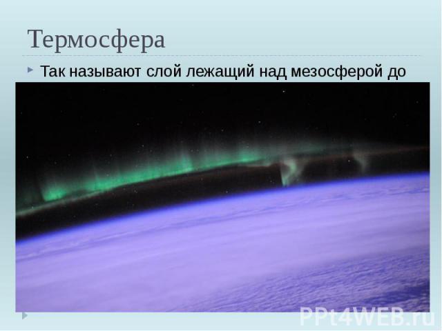 Термосфера Так называют слой лежащий над мезосферой до 800км.В термосфере температура растёт и на высоте 600 км достигает +1500 градусов.
