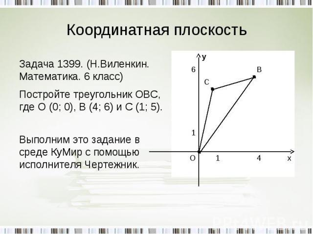Координатная плоскость Задача 1399. (Н.Виленкин. Математика. 6 класс)Постройте треугольник ОВС, где О (0; 0), В (4; 6) и С (1; 5). Выполним это задание в среде КуМир с помощью исполнителя Чертежник.