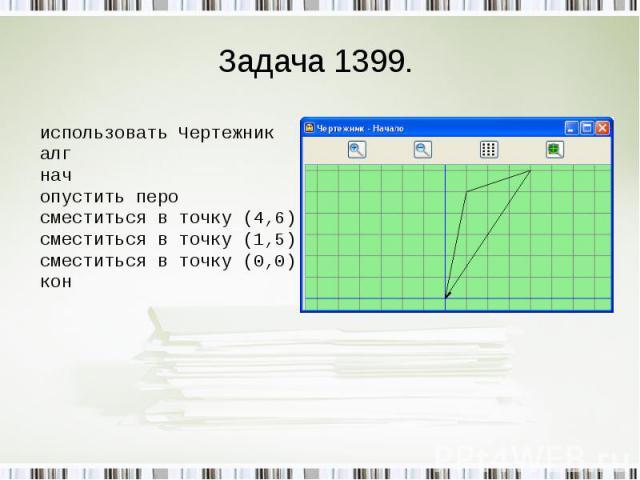 Задача 1399. использовать Чертежникалг начопустить перосместиться в точку (4,6)сместиться в точку (1,5)сместиться в точку (0,0)кон