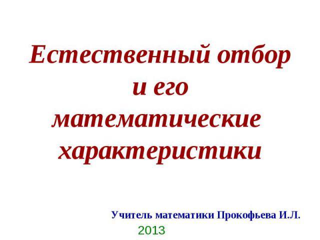 Естественный отбор и его математические характеристикиУчитель математики Прокофьева И.Л.2013