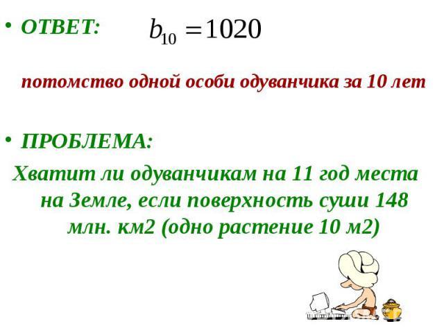 ОТВЕТ: потомство одной особи одуванчика за 10 летПРОБЛЕМА:Хватит ли одуванчикам на 11 год места на Земле, если поверхность суши 148 млн. км2 (одно растение 10 м2)
