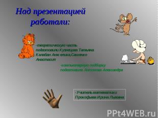 Над презентацией работали: теоретическую часть подготовили Кузнецова ТатьянаКала