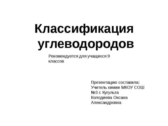 Классификация углеводородов Рекомендуется для учащихся 9 классов Презентацию составила:Учитель химии МКОУ СОШ №3 с КугультаКолодиева Оксана Александровна
