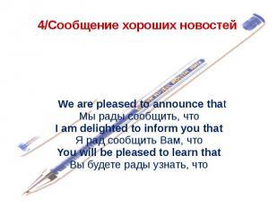 4/Сообщение хороших новостей  We are pleased to announce thatМы рады сообщить,