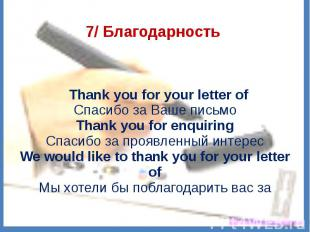 7/ Благодарность  Thank you for your letter ofСпасибо за Ваше письмоThank you f