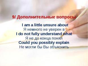 9/ Дополнительные вопросы I am a little unsure aboutЯ немного не уверен вI do n